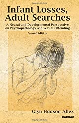 Infant Losses; Adult Searches: A Neural and Developmental Perspective on Psychopathology and Sexual Offending: Second Edition by Glyn Hudson-Allez (2010-11-19)