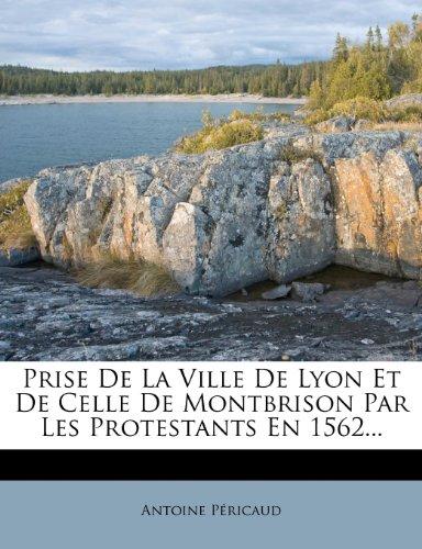 Prise de La Ville de Lyon Et de Celle de Montbrison Par Les Protestants En 1562...