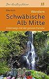 Wandern Schwäbische Alb Mitte. Unterwegs mit der ganzen Familie: 30 Touren rund um Bad Urach, Biosphärenreservat, Lautertal sowie Schopflocher, Blaubeurer und Reutlinger Alb