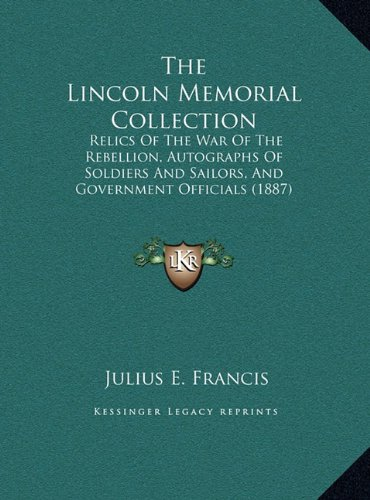 The Lincoln Memorial Collection: Relics of the War of the Rebellion, Autographs of Soldiers and Sailors, and Government Officials (1887)