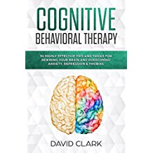 Cognitive Behavioral Therapy: 30 Highly Effective Tips and Tricks for Rewiring Your Brain and Overcoming Anxiety, Depression & Phobias (Psychotherapy) (English Edition)