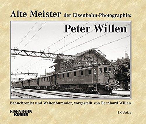 Alte Meister der Eisenbahn-Photographie: Peter Willen: Bahnchronist und Weltenbummler - vorgestellt von Bernhard Willen