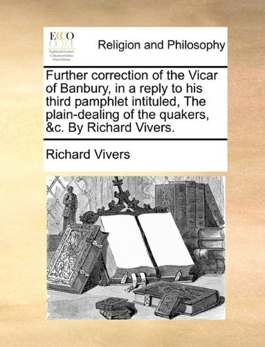 Further correction of the Vicar of Banbury, in a reply to his third pamphlet intituled, The plain-dealing of the quakers, &c. By Richard Vivers. by Richard Vivers (2010-06-24) par Richard Vivers