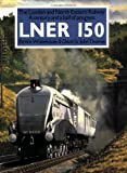 LNER 150: The London and North Eastern - A Century and a Half of Progress