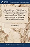 Chemical Lectures, Publickly Read at London, in the Years 1731, and 1732; And at Scarborough, in 1733; For the Improvement of Arts, Trades, and ... Peter Shaw, ... the Second Edition, Corrected