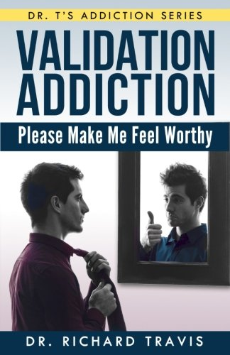 Validation Addiction: Please Make Me Feel Worthy (Dr. T's Addiction Series)