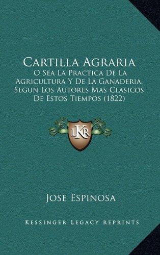 Cartilla Agraria: O Sea La Practica de La Agricultura y de La Ganaderia, Segun Los Autores Mas Clasicos de Estos Tiempos (1822)