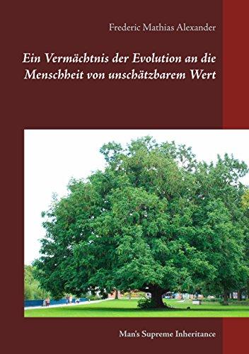 Ein Vermächtnis der Evolution an die Menschheit von unschätzbarem Wert: Man's Supreme Inheritance (Die Schriften von F. M. Alexander)