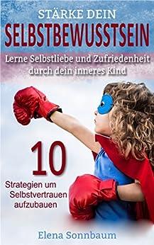 Stärke dein Selbstbewusstsein, Lerne Selbstliebe und Zufriedenheit durch dein inneres Kind: 10 Strategien um Selbstvertrauen aufzubauen