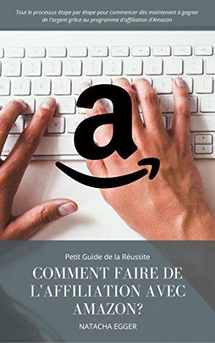 Petit Guide de la Réussite - COMMENT FAIRE DE L'AFFILIATION AVEC AMAZON?: Tout le processus étape par étape pour commencer dès maintenant à gagner de l'argent ... d'affiliation d'Amazon por Natacha Egger