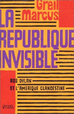 La République invisible: Bob Dylan et l'Amérique clandestine par Greil Marcus