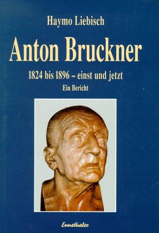 Anton Bruckner: 1824 bis 1896 - einst und jetzt