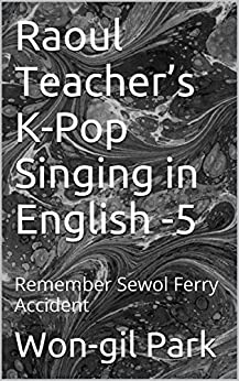 Raoul Teacher's  K-Pop Singing in English -5: Remember Sewol Ferry Accident (English Edition) von [Park, Won-gil]