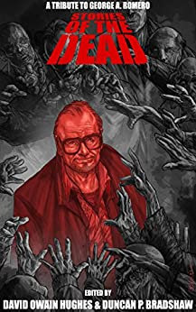 Stories of the Dead: A Tribute to George A. Romero by [Bradshaw, Duncan P., Hughes, David Owain, Watson, Anthony, Hawkins, Rich, Dehaney, Emma, Clark, Chad A., Earnshaw, Tony, Jobling, James, Loveland, Patrick, Robinson, Nathan]