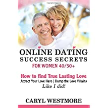 Online Dating Success Secrets for Women 40/50+: How to Find True Lasting Love, Attract your Love Hero, Dump the Love Villains.Like I did!