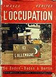IMAGES DE L'OCCUPATION ET VERITES - DE BADEN-BADEN A BERLIN - DE KOUFRA A BERCHTSGADEN - PHILIPPE DE HAUTECLOCQUE - DE BELGIQUE AU TCHAD - LE GENERAL DE GAULLE - LE GENERAL LECLERC