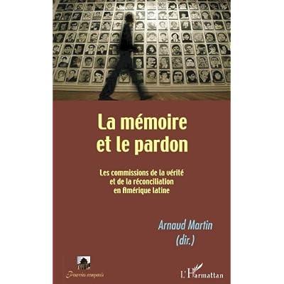 La mémoire et le pardon. Les commissions de la vérité et de la réconciliation en Amérique latine