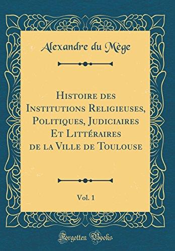 Histoire Des Institutions Religieuses, Politiques, Judiciaires Et Littéraires de la Ville de Toulouse, Vol. 1 (Classic Reprint) par Alexandre Du Mege