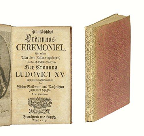 Frantzösisches Crönungs-Ceremoniel, Wie dasselbe Von alten Zeiten eingeführet, Und den 25. Octobr. An. 1722. Bey Crönung Ludovici XV. Letzthin beobachtet worden. Aus Vielen Scribenten und Nachrichten zusammen gezogen.