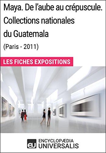 Maya. De l'aube au crépuscule. Collections nationales du Guatemala (Paris-2011): Les Fiches Exposition d'Universalis par Encyclopaedia Universalis