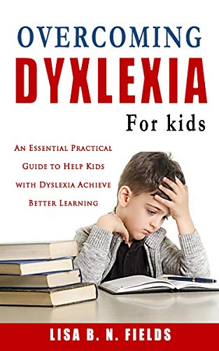 Overcoming Dyslexia for Kids: An Essential Practical Guide to Help Kids with Dyslexia Achieve Better Learning (Reading Skills, Tools, Games, Programs and ... Children Book Series 1) (English Edition)