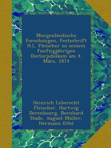 Morgenländische Forschungen, Festschrift H.L. Fleischer zu seinem funfzigjährigen Doctorjubiläum am 4. März, 1874