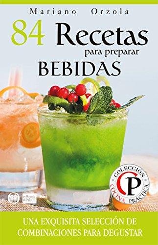 84 RECETAS PARA PREPARAR BEBIDAS: Una exquisita selección de combinaciones para degustar (Colección Cocina Práctica) por Mariano Orzola