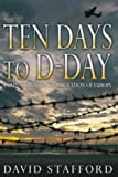 Ten Days To D-Day: Countdown to the Liberation of Europe