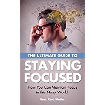 The Ultimate Guide to Staying Focused - How You can Maintain Focus in this Noisy World (English Edition)