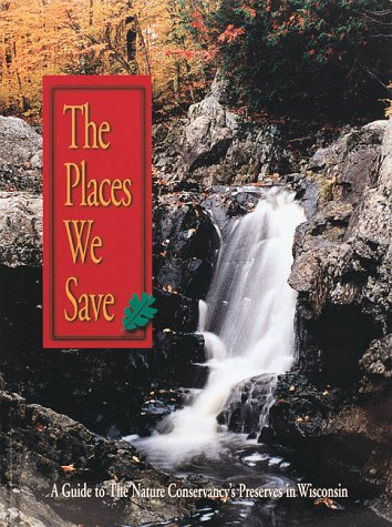 The Places We Save: A Guide to the Nature Conservancy's Preserves in Wisconsin