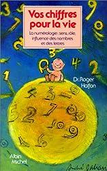 Vos chiffres pour la vie : La Numérologie - Sens, rôle, influence des nombres et des lettres