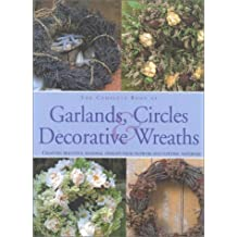 The Complete Book of Garlands, Circles & Decorative Wreaths: Creating Beautiful Seasonal Displays from Flowers and Natural Materials: Enchanting Displays with Fresh and Dried Flowers