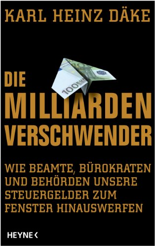 Die Milliarden-Verschwender: Wie Beamte, Bürokraten und Behörden unsere Steuergelder zum Fenster hinauswerfen