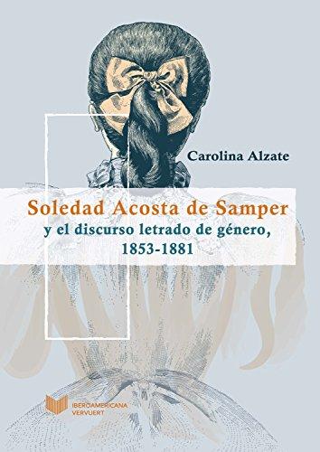 Soledad Acosta de Samper y el discurso letrado de género, 1853-1881 (Juego de dados. Latinoamérica y su cultura en el XIX nº 4) por Carolina Alzate