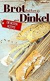 Brot backen mit Dinkel - Die besten Rezepte für Anfänger und Fortgeschrittene: Das Rezeptbuch - Selber backen für Genießer - Brot backen in Perfektion (Backen - die besten Rezepte)