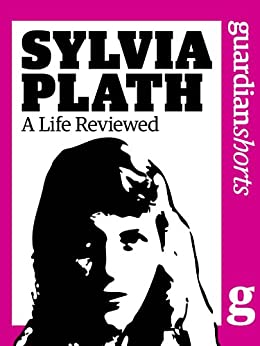 Sylvia Plath: A Life Reviewed (Guardian Shorts Book 54) by [Guardian, The]