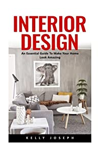 Interior Design: An Essential Guide To Make Your Home Look Amazing (Interior Design, Interior Decorating, Home Decorating) from CreateSpace Independent Publishing Platform