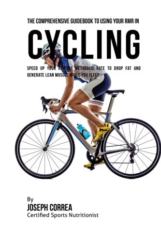 The Comprehensive Guidebook to Using Your RMR in Cycling: Speed up Your Resting Metabolic Rate to Drop Fat and Generate Lean Muscle While You Sleep por Joseph Correa (Certified Sports Nutritionist)