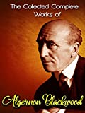 The Collected Complete Works of Algernon Blackwood: (Huge Collection Including The Wendigo, The Wolves of God, Three John Silence Stories, The Damned, The Centaur, A Prisoner in Fairyland, And More)