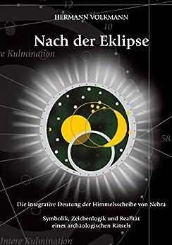 Nach der Eklipse: Die integrative Deutung der Himmelsscheibe von Nebra - Symbolik, Zeichenlogik und Realität eines archäologischen Rätsels