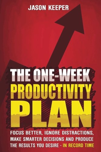 the-one-week-productivity-plan-focus-better-ignore-distractions-make-smarter-decisions-and-produce-t