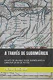 A TRAVÉS DE SUDAMÉRICA: RELATO DE UN VIAJE DESDE BUENOS AIRES A LIMA POR LA VÍA DE POTOSÍ