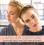 L'atelier coiffure : Le guide indispensable pour maîtriser tous les modèles chic et tendance...