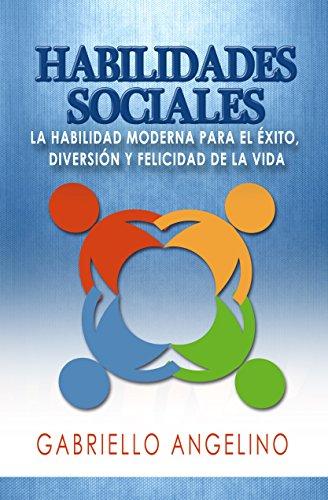 Habilidades Sociales: La Habilidad Moderna para el Éxito, Diversión y Felicidad de la Vida por Gabriello Angelino