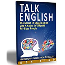 Talk English: The Secret To Speak English Like A Native In 6 Months For Busy People (English Edition)