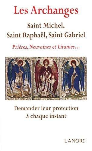 Les archanges : saint Michel, saint Raphaël, saint Gabriel : Prières, neuvaines et litanies... Demander leur protection à chaque instant par Ana Dos Santos