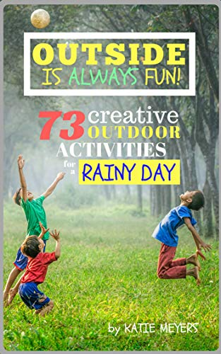 Outside Is Always Fun!: 73 Creative OUTDOOR Activities for a RAINY DAY (English Edition) por Katie Meyers