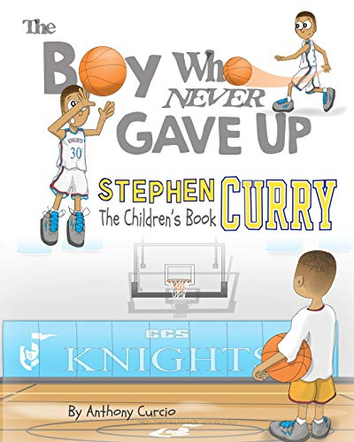 The Boy Who Never Gave Up: Stephen Curry: the Children's Book