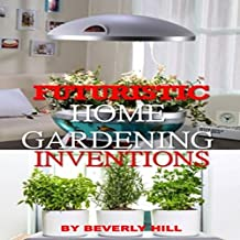 Futuristic Gardening Ideas That Will Change The Way You Grow Plants (English Edition)