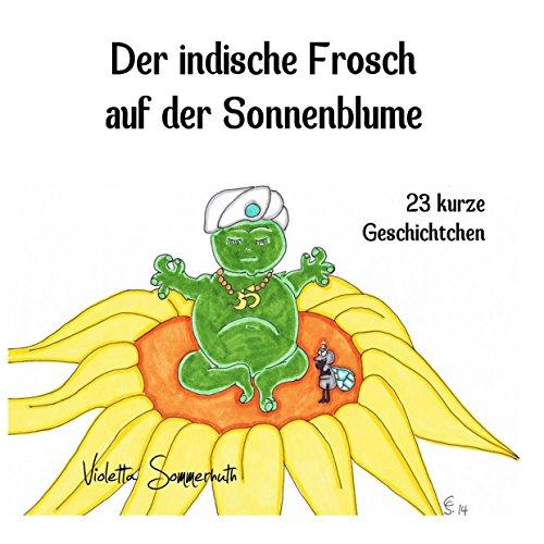 Der indische Frosch auf der Sonnenblume: 23 kurze Geschichtchen